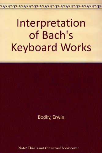 The Interpretation of Bach's Keyboard Works: Bodky, Erwin