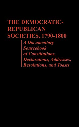 9780837189079: The Democratic-Republican Societies, 1790-1800: A Documentary Sourcebook of Constitutions, Declarations, Addresses, Resolutions, and Toasts
