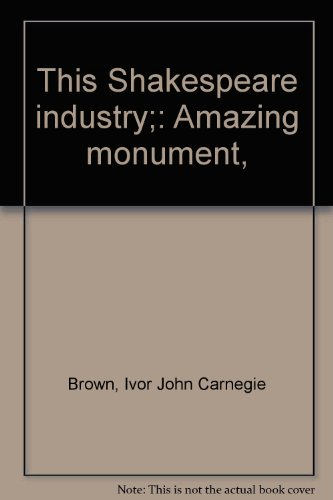 This Shakespeare industry;: Amazing monument,: Brown, Ivor John Carnegie