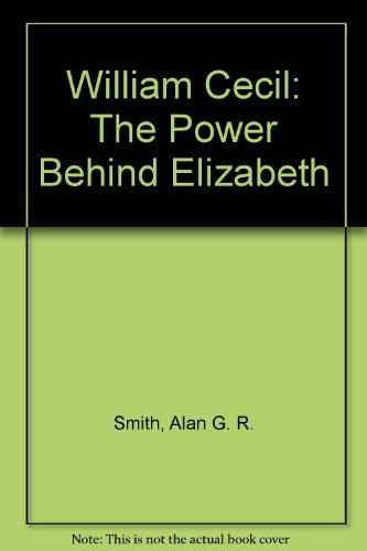 William Cecil: The Power Behind Elizabeth: Smith, Alan G.