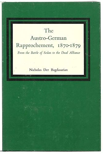 The Austro-German Rapprochement, 1870-1879: From the Battle of Sedan to the Dual Alliance.: ...