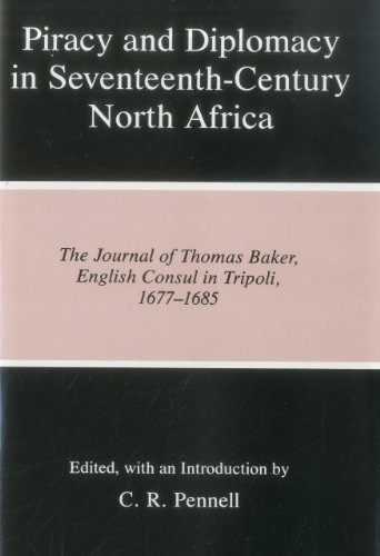 Piracy and Diplomacy in Seventeenth-Century North Africa: The Journal of Thomas Baker, English Co...