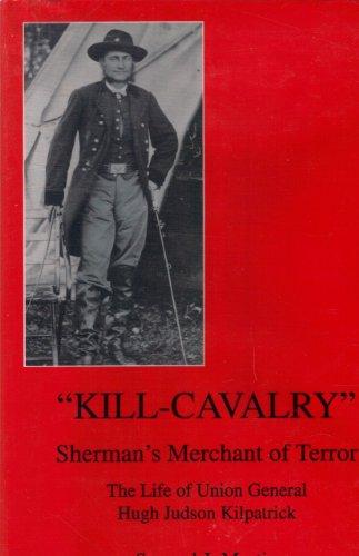 "Kill-Cavalry"": Sherman's Merchant of Terror : The Life of Union General Hugh Judson ..."