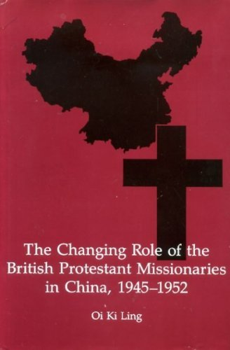 The Changing Role of the British Protestant Missionaries in China, 1945-1952: Ling, Oi Ki