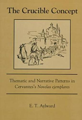 The Crucible Concept: Thematic and Narrative Patterns in Cervantes's Novelas Ejemplares: ...