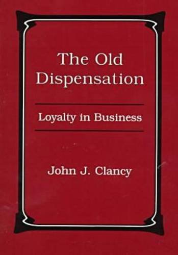 The Old Dispensation: Loyalty in Business: Clancy, John J.