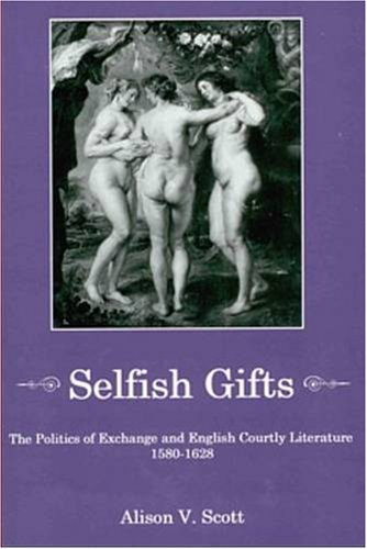 Selfish Gifts: The Politics of Exchange and English Courtly Literature, 1580/1628 (Paperback):...
