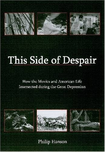 This Side of Despair: How the Movies and American Life Intersected During the Great Depression: ...