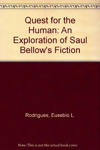QUEST FOR THE HUMAN AN EXPLORATION OF SAUL BELLOW'S FICTION: RODRIGUES, EUSEBIO L.