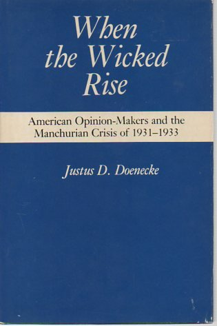 When the Wicked Rise: American Opinion-Makers and the Manchurian Crisis of 1931-1933: Doenecke, ...