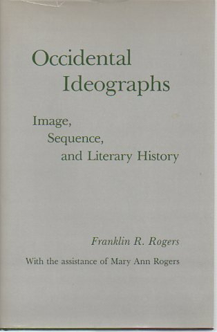 Occidental Ideographs: Image, Sequence, and Literary History: Rogers, Franklin R.