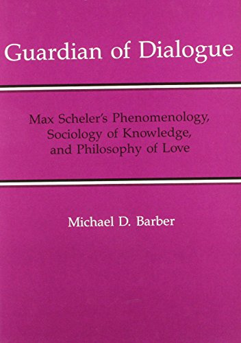Guardian of Dialogue: Max Scheler's Phenomenology, Sociology of Knowledge, and Philosophy of ...