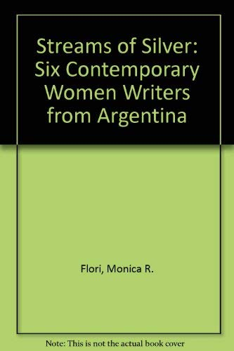 Streams of Silver: Six Contemporary Women Writers from Argentina: Flori, Monica R.
