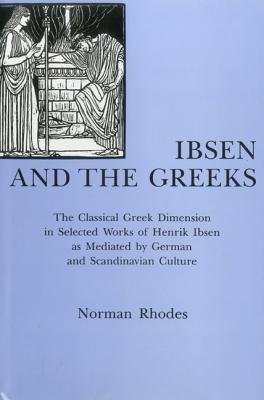 9780838752982: Ibsen and the Greeks: The Classical Greek Dimension in Selected Works of Henrik Ibsen As Mediated by German and Scandinavian Culture