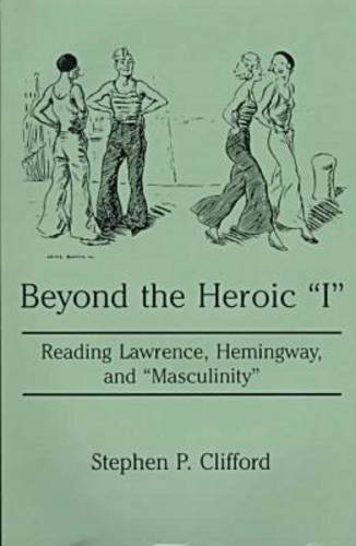 "Beyond the Heroic ""I"": Reading Lawrence, Hemingway, and ""Masculinity"": Clifford..."