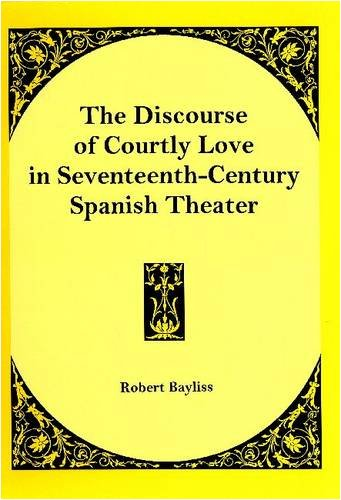 The Discourse of Courtly Love in Seventeenth-Century Spanish Theater: Bayliss, Robert