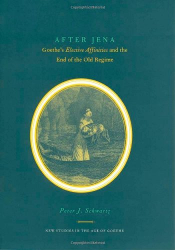 After Jena: Goethe's Elective Affinities and the End of the Old Regime (New Studies in the Age...