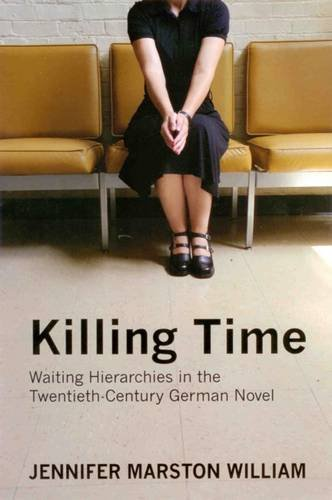Killing Time: Waiting Hierarchies in the Twentieth-century German Novel (Hardback): Jennifer ...