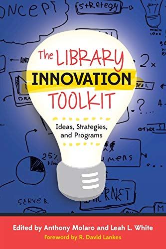 The Library Innovation Toolkit: Ideas, Strategies, and: Anthony Molaro, Leah