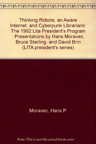 9780838976258: Thinking Robots, an Aware Internet, and Cyberpunk Librarians: The 1992 Lita President's Program : Presentations by Hans Moravec, Bruce Sterling, and (LITA president's series)