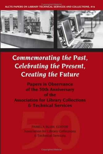 9780838984314: Commemorating the Past, Celebrating the Present, Creating the Future: Papers in Observance of the 50th Anniversary of the Association for Library ... ... Library Technical Services and Collections)