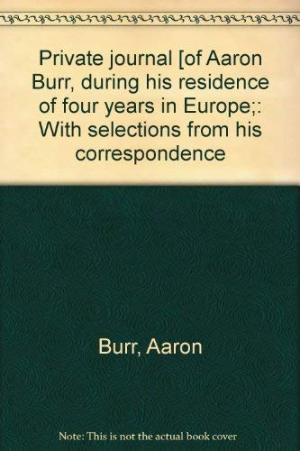 Private journal [of Aaron Burr, during his residence of four years in Europe;: With selections from...