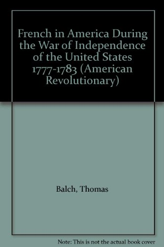 The French in America During The War of Independence of the United States 1777-1783: Balch, Thomas
