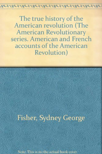 The True History of the American Revolution: Fisher, Sydney George