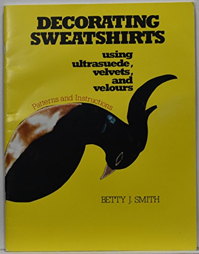 Decorating Sweatshirts Using Ultrasuede, Velvets, and Velours: Smith, Betty J.