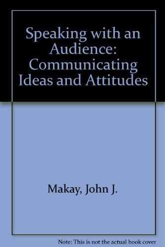 Speaking with an Audience: Communicating Ideas and Attitudes: Makay, John J
