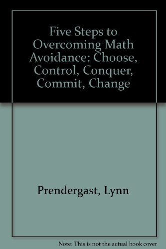 Five Steps to Overcoming Math Avoidance: Choose, Control, Conquer, Commit, Change: Prendergast, ...