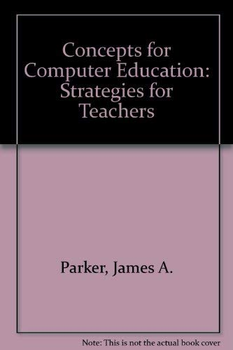Concepts for Computer Education: Strategies for Teachers: James A. Parker