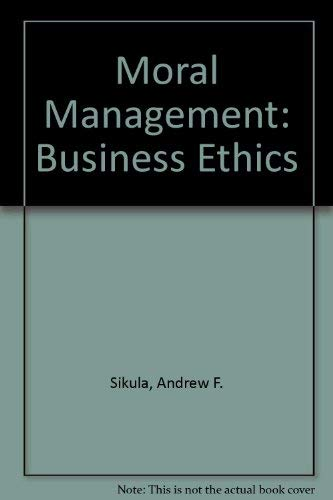 Moral Management: Business Ethics: Sikula, Andrew F.