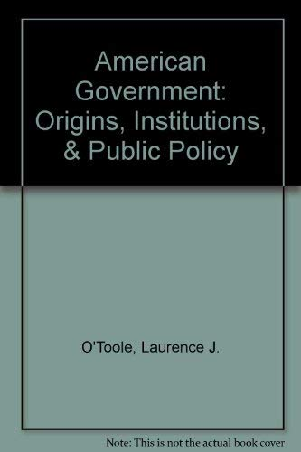 American Government: Origins, Institutions, & Public Policy: O'Toole, Laurence J.