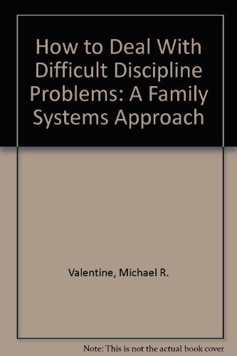 How to Deal With Difficult Discipline Problems: A Family Systems Approach: Michael R. Valentine
