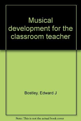 Musical development for the classroom teacher: Bostley, Edward J