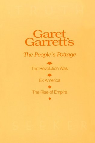 Garet Garrett's The People's Pottage: The Revolution Was, Ex America, The Rise of Empire