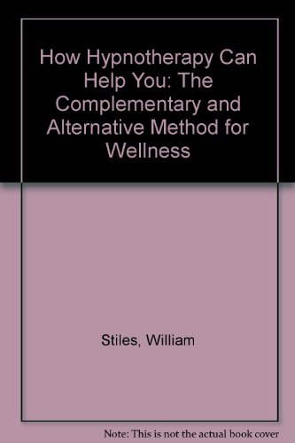 How Hypnotherapy Can Help You: The Complementary and Alternative Method for Wellness: Stiles, ...