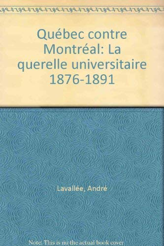 Quebec contre Montreal: La querelle universitaire, 1876-1891 (French Edition): Andre Lavallee
