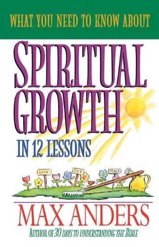 What You Need to Know About Spiritual Growth in 12 Lessons: The What You Need To Know Study Guide Series (0840719361) by Max Anders