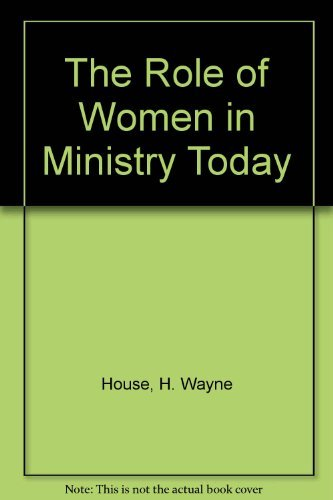 The Role of Women in Ministry Today: House, H. Wayne