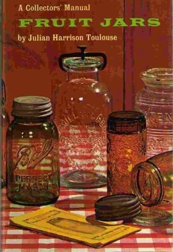 Fruit Jars: A Collectors' Manual: Julian Harrison Toulouse