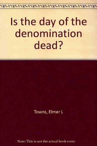 Is the Day of the Denomination Dead: Towns, Elmer L.