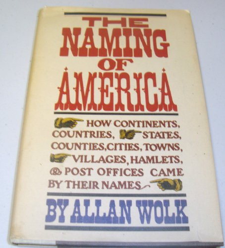 The Naming of America: How Continents, Countries, States, Counties, Cities, Towns, Villages, ...