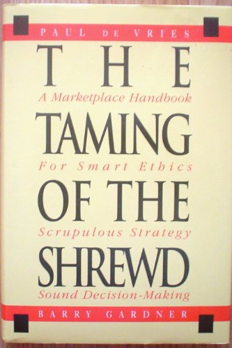 The Taming of the Shrewd: A Marketplace Handbook for Smart Ethics, Scrupulous Strategy, and Sound ...