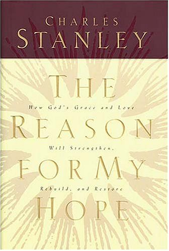 The Reason For My Hope: How God's Grace and Love Will Strengthen, Rebuild, and Restore (9780840777652) by Charles Stanley