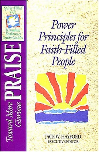 9780840785183: Toward More Glorious Praise: Power Principles for Faith-Filled People (Spirit-Filled Life Kingdom Dynamics Study Guides)