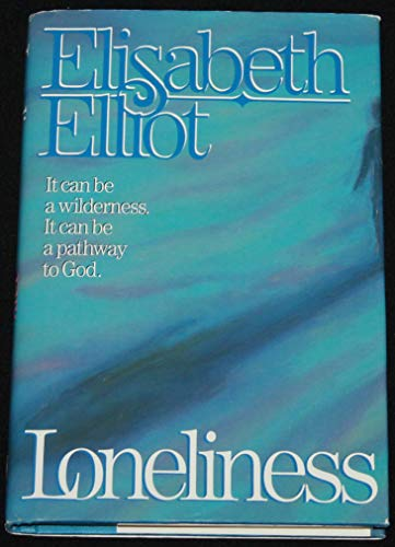 Loneliness: It Can Be A Wilderness. It Can Be A Pathway To God.: Elisabeth Elliot