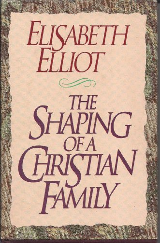 The Shaping of a Christian Family (9780840791368) by Elliot, Elisabeth