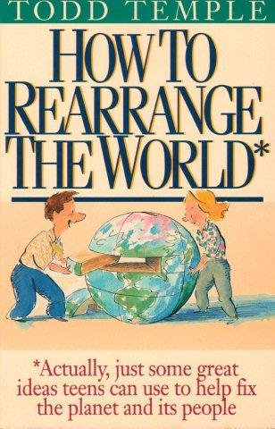9780840795939: How to Rearrange the World: Actually, Just Some Great Ideas Teens Can Use to Help Fix the Planet and Its People